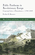 Public Pantheons in Revolutionary Europe: Comparing Cultures of Remembrance, C. 1790-1840