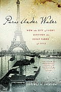 Paris Under Water How the City of Light Survived the Great Flood of 1910