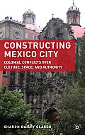 Constructing Mexico City: Colonial Conflicts Over Culture, Space, and Authority