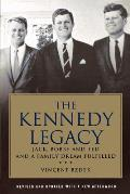 Kennedy Legacy Jack Bobby & Ted & a Family Dream Fulfilled
