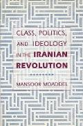Class, Politics, and Ideology in the Iranian Revolution