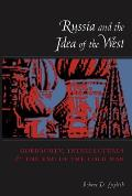 Russia & the Idea of the West Gorbachev Intellectuals & the End of the Cold War