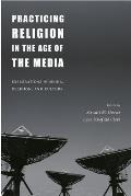 Practicing Religion in the Age of the Media Explorations in Media Religion & Culture