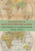 Politics of Anti Westernism in Asia Visions of World Order in Pan Islamic & Pan Asian Thought