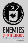 Enemies of Intelligence Knowledge & Power in American National Security