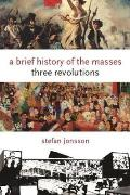 A Brief History of the Masses: Three Revolutions (Columbia Themes in Philosophy, Social Criticism, and the Art)