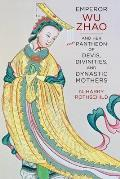 Emperor Wu Zhao and Her Pantheon of Devis, Divinities, and Dynastic Mothers (Sheng Yen Series in Chinese Buddhist Studies)