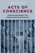 Acts of Conscience: Christian Nonviolence and Modern American Democracy