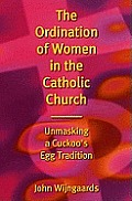 The Ordination of Women in the Catholic Church: Unmasking a Cuckoo's Egg Tradition