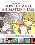 How to Make Animated Films: Tony White's Complete Masterclass on the Traditional Principles of Animation [With DVD ROM]