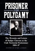 Prisoner for Polygamy The Memoirs & Letters of Rudger Clawson at the Utah Territorial Penitentiary 1884 87