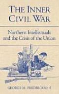 Inner Civil War Northern Intellectuals & the Crisis of the Union