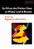 So Often the Pitcher Goes to Water Until It Breaks: Poems (National Poetry Series Books) Cover