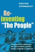Reinventing The People: The Progressive Movement, the Class Problem, and the Origins of Modern Liberalism