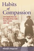 Habits of Compassion: Irish Catholic Nuns and the Origins of the Welfare System, 1830-1920 (Women in American History) Cover