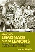 Making Lemonade Out of Lemons: Mexican American Labor and Leisure in a California Town 1880-1960 (Statue of Liberty-Ellis Island Centennial)
