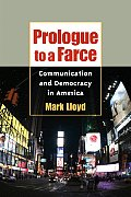 Prologue to a Farce Communication & Democracy in America