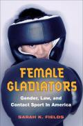 Female Gladiators: Gender, Law, and Contact Sport in America (Sport and Society) Cover