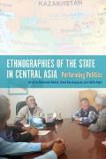 Ethnographies of the State in Central Asia: Performing Politics