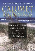 Calumet Beginnings: Ancient Shorelines & Settlements At The South End Of Lake Michigan by Kenneth J. Schoon