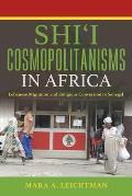 Shi'i Cosmopolitanisms in Africa: Lebanese Migration and Religious Conversion in Senegal (Public Cultures of the Middle East and North Africa)