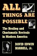 All Things Are Possible The Healing & Charismatic Revivals in Modern America
