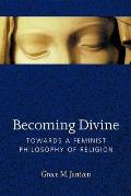 Becoming Divine Towards a Feminist Philosophy of Religion