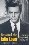 Beyond the Latin Lover Marcello Mastroianni Masculinity & Italian Cinema
