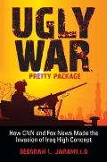 Ugly War Pretty Package How CNN & Fox News Made the Invasion of Iraq High Concept