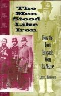 Men Stood Like Iron How the Iron Brigade Won Its Name