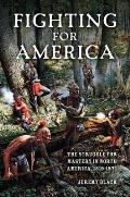Fighting for America The Struggle for Mastery in North America 1519 1871