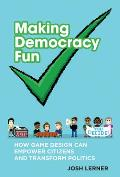 Making Democracy Fun: How Game Design Can Empower Citizens and Transform Politics