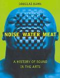 Noise, Water, Meat : a History of Sound in the Arts (99 Edition)