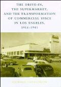 Drive In the Supermarket & the Transformation of Commercial Space in Los Angeles 1914 1941