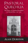 Pastoral Quechua: The History of Christian Translation in Colonial Peru, 1550-1650 (History, Languages, and Cultures of the Spanish and Portuguese Worlds)