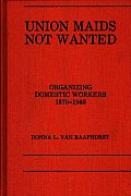 Union Maids Not Wanted: Organizing Domestic Workers 1870-1940
