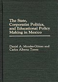 The State, Corporatist Politics, and Educational Policy Making in Mexico