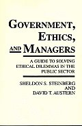 Government, Ethics, and Managers: A Guide to Solving Ethical Dilemmas in the Public Sector