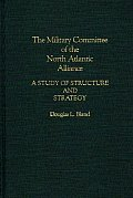 The Military Committee of the North Atlantic Alliance: A Study of Structure and Strategy