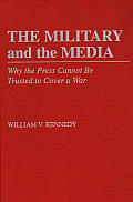 The Military and the Media: Why the Press Cannot Be Trusted to Cover a War