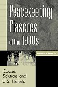Peacekeeping Fiascoes of the 1990s Causes Solutions & U S Interests