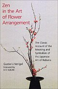Zen in the Art of Flower Arrangement The Classic Account of the Meaning & Symbolism of the Japanese Art of Ikebana