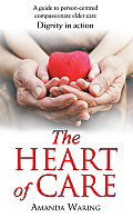 The Heart of Care: Dignity in Action: A Guide to Person-Centred Compassionate Elder Care