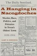 A Hanging in Nacogdoches: Murder, Race, Politics, and Polemics in Texas's Oldest Town, 1870-1916
