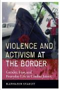 Violence and Activism At the Border: Gender, Fear, and Everyday Life in Ciudad Juarez (08 Edition)
