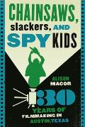Chainsaws Slackers & Spy Kids Thirty Years of Filmmaking in Austin Texas