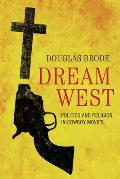 Jack and Doris Smothers Series in Texas History, Life, and C #41: Dream West: Politics and Religion in Cowboy Movies