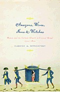 Amazons, Wives, Nuns, & Witches: Women and the Catholic Church in Colonial Brazil, 1500-1822 (Louann Atkins Temple Women & Culture)