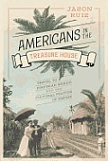 Americans In The Treasure House: Travel To Porfirian Mexico & The Cultural Politics Of Empire by Jason Ruiz