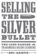 Selling the Silver Bullet: The Lone Ranger and Transmedia Brand Licensing (Texas Film and Media Studies)